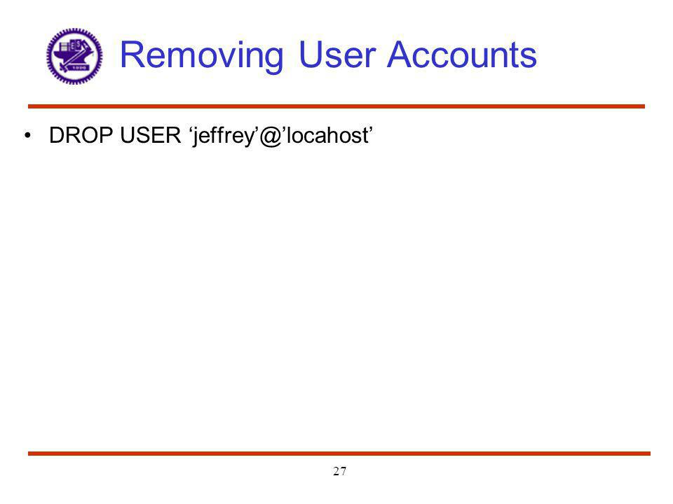 27 Removing User Accounts DROP USER jeffrey@locahost