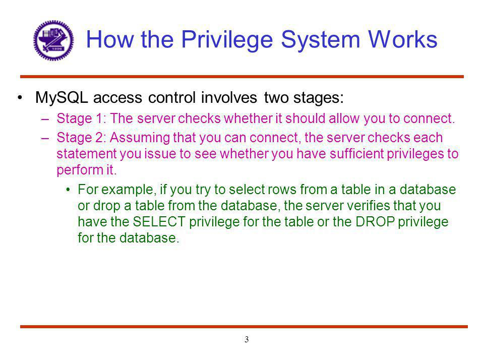 3 How the Privilege System Works MySQL access control involves two stages: –Stage 1: The server checks whether it should allow you to connect. –Stage