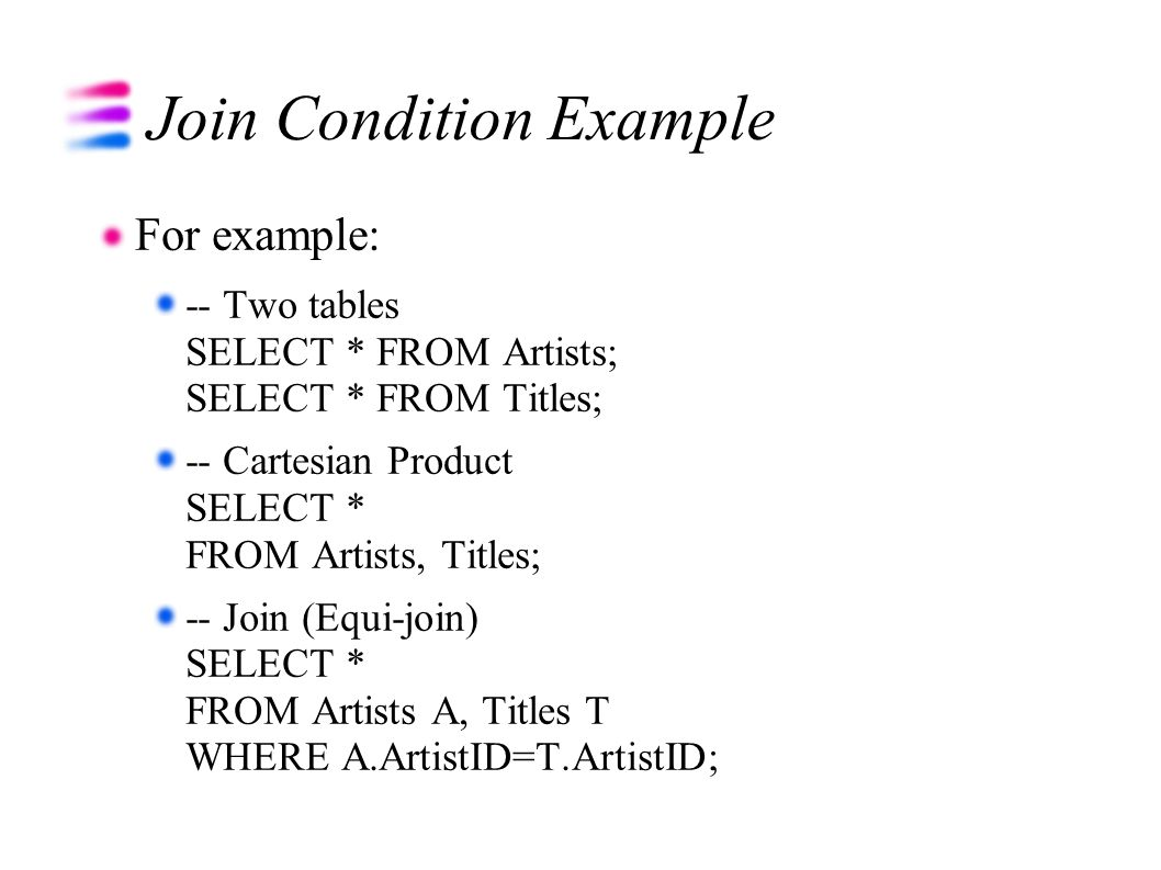 Join Condition Example For example: -- Two tables SELECT * FROM Artists; SELECT * FROM Titles; -- Cartesian Product SELECT * FROM Artists, Titles; -- Join (Equi-join) SELECT * FROM Artists A, Titles T WHERE A.ArtistID=T.ArtistID;
