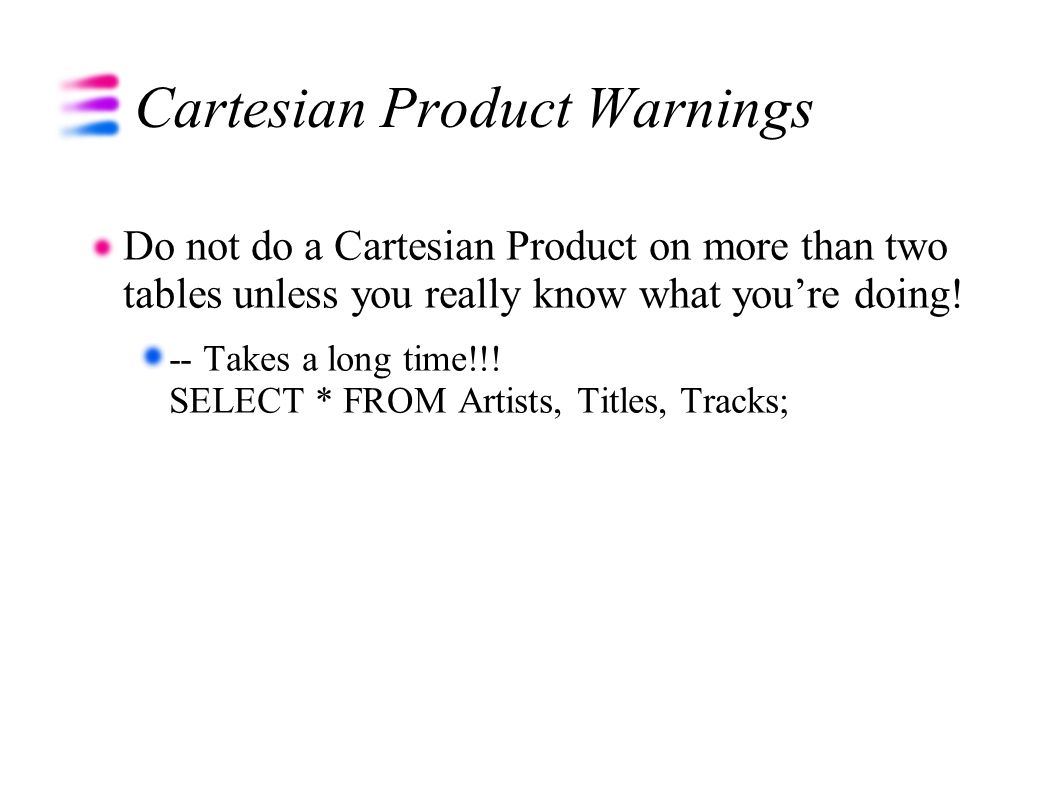Cartesian Product Warnings Do not do a Cartesian Product on more than two tables unless you really know what youre doing.