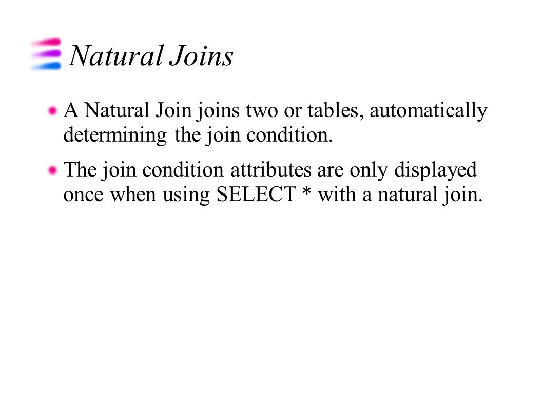 Natural Joins A Natural Join joins two or tables, automatically determining the join condition.