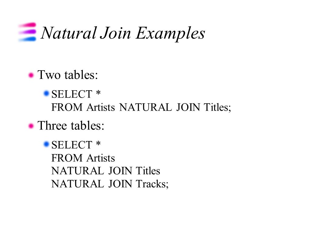 Natural Join Examples Two tables: SELECT * FROM Artists NATURAL JOIN Titles; Three tables: SELECT * FROM Artists NATURAL JOIN Titles NATURAL JOIN Tracks;