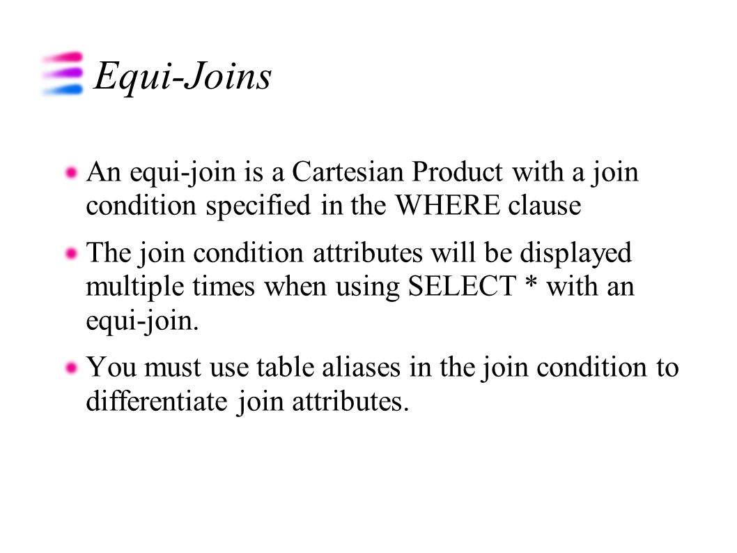 Equi-Joins An equi-join is a Cartesian Product with a join condition specified in the WHERE clause The join condition attributes will be displayed multiple times when using SELECT * with an equi-join.