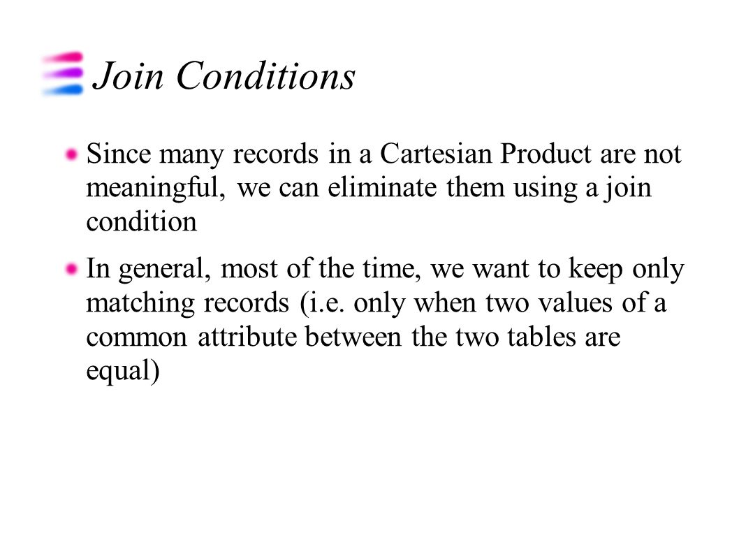 Join Conditions Since many records in a Cartesian Product are not meaningful, we can eliminate them using a join condition In general, most of the time, we want to keep only matching records (i.e.
