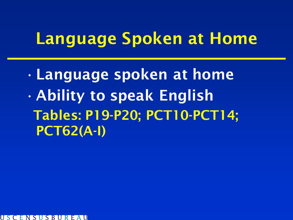Language Spoken at Home Language spoken at home Ability to speak English Tables: P19-P20; PCT10-PCT14; PCT62(A-I)
