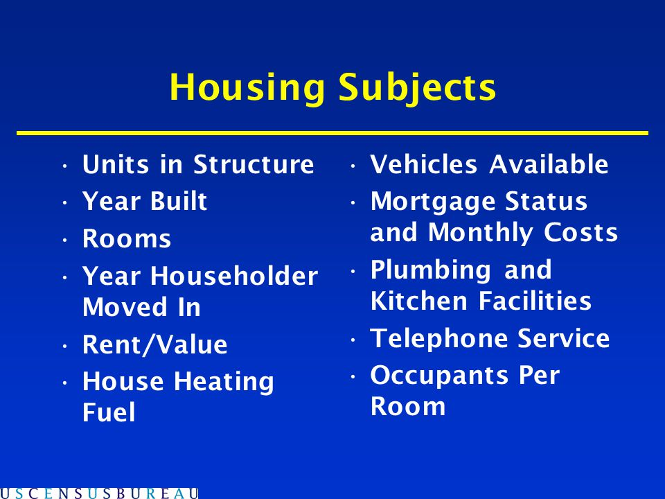 Housing Subjects Units in Structure Year Built Rooms Year Householder Moved In Rent/Value House Heating Fuel Vehicles Available Mortgage Status and Monthly Costs Plumbing and Kitchen Facilities Telephone Service Occupants Per Room