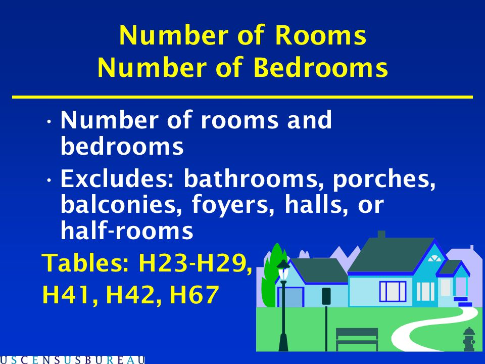 Number of Rooms Number of Bedrooms Number of rooms and bedrooms Excludes: bathrooms, porches, balconies, foyers, halls, or half-rooms Tables: H23-H29, H41, H42, H67