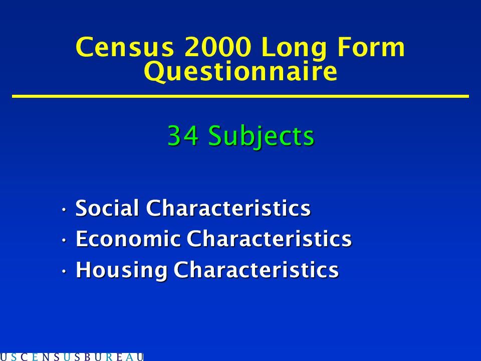 Census 2000 Long Form Questionnaire 34 Subjects Social CharacteristicsSocial Characteristics Economic CharacteristicsEconomic Characteristics Housing