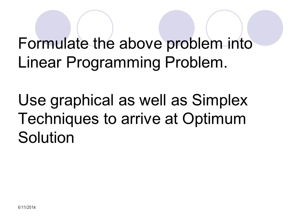 6/11/2014 Formulate the above problem into Linear Programming Problem. Use graphical as well as Simplex Techniques to arrive at Optimum Solution