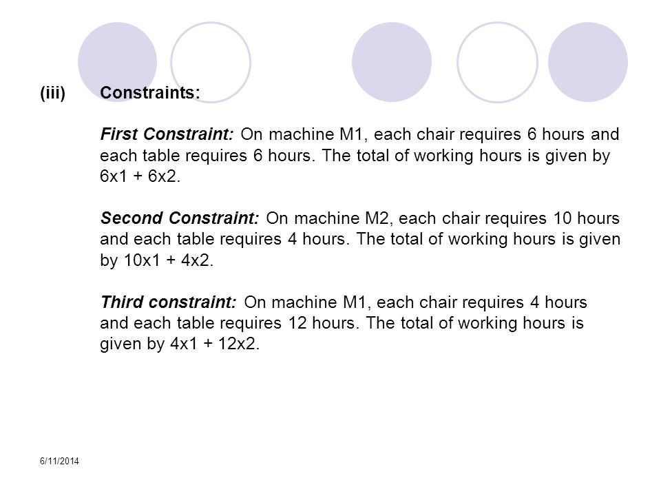 6/11/2014 (iii)Constraints: First Constraint: On machine M1, each chair requires 6 hours and each table requires 6 hours.