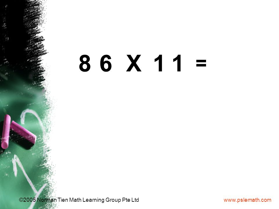 www.pslemath.com©2005 Norman Tien Math Learning Group Pte Ltd 6868 = X11