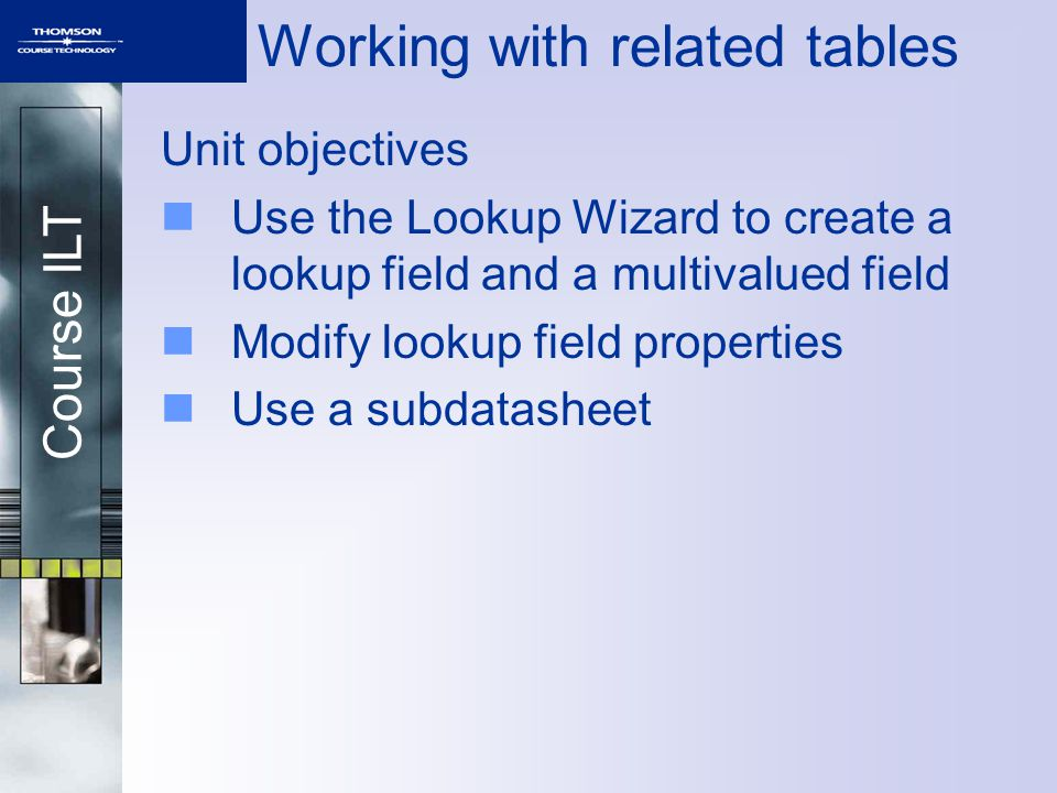 Course ILT Working with related tables Unit objectives Use the Lookup Wizard to create a lookup field and a multivalued field Modify lookup field properties Use a subdatasheet