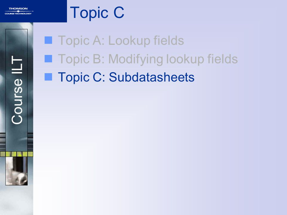 Course ILT Topic C Topic A: Lookup fields Topic B: Modifying lookup fields Topic C: Subdatasheets