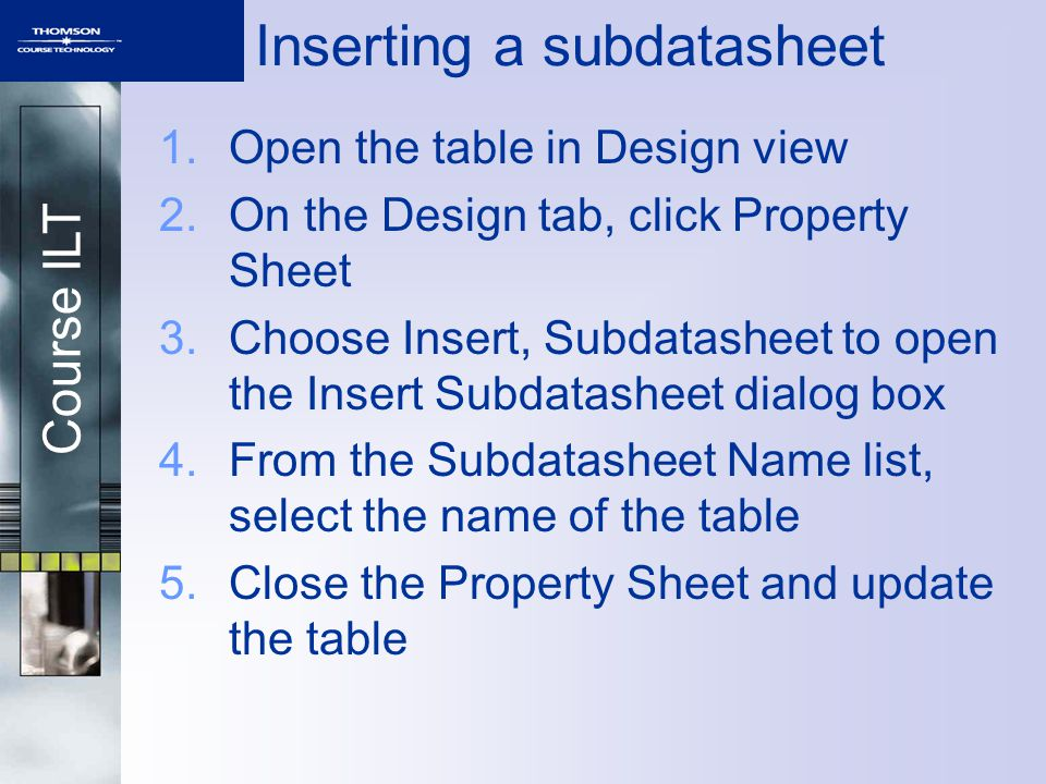 Course ILT Inserting a subdatasheet 1.Open the table in Design view 2.On the Design tab, click Property Sheet 3.Choose Insert, Subdatasheet to open the Insert Subdatasheet dialog box 4.From the Subdatasheet Name list, select the name of the table 5.Close the Property Sheet and update the table