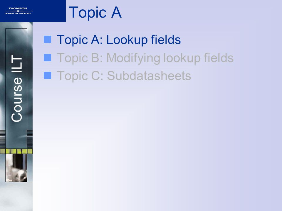 Course ILT Topic A Topic A: Lookup fields Topic B: Modifying lookup fields Topic C: Subdatasheets