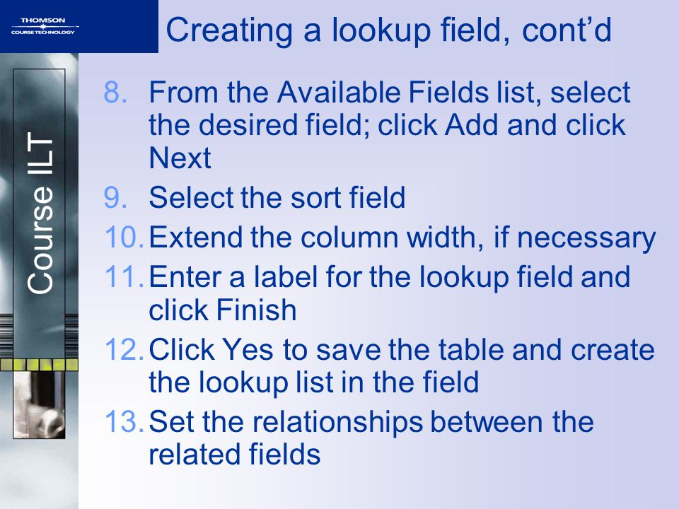 Course ILT Creating a lookup field, contd 8.From the Available Fields list, select the desired field; click Add and click Next 9.Select the sort field 10.Extend the column width, if necessary 11.Enter a label for the lookup field and click Finish 12.Click Yes to save the table and create the lookup list in the field 13.Set the relationships between the related fields
