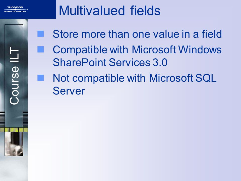 Course ILT Multivalued fields Store more than one value in a field Compatible with Microsoft Windows SharePoint Services 3.0 Not compatible with Microsoft SQL Server