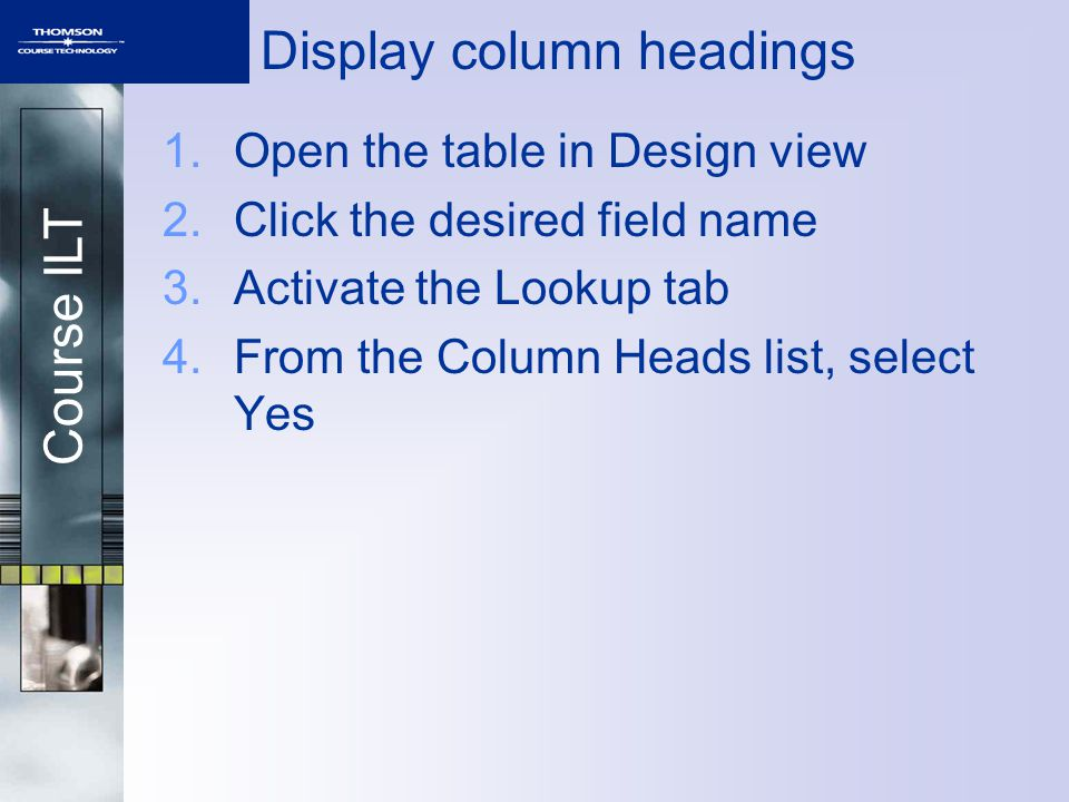Course ILT Display column headings 1.Open the table in Design view 2.Click the desired field name 3.Activate the Lookup tab 4.From the Column Heads li