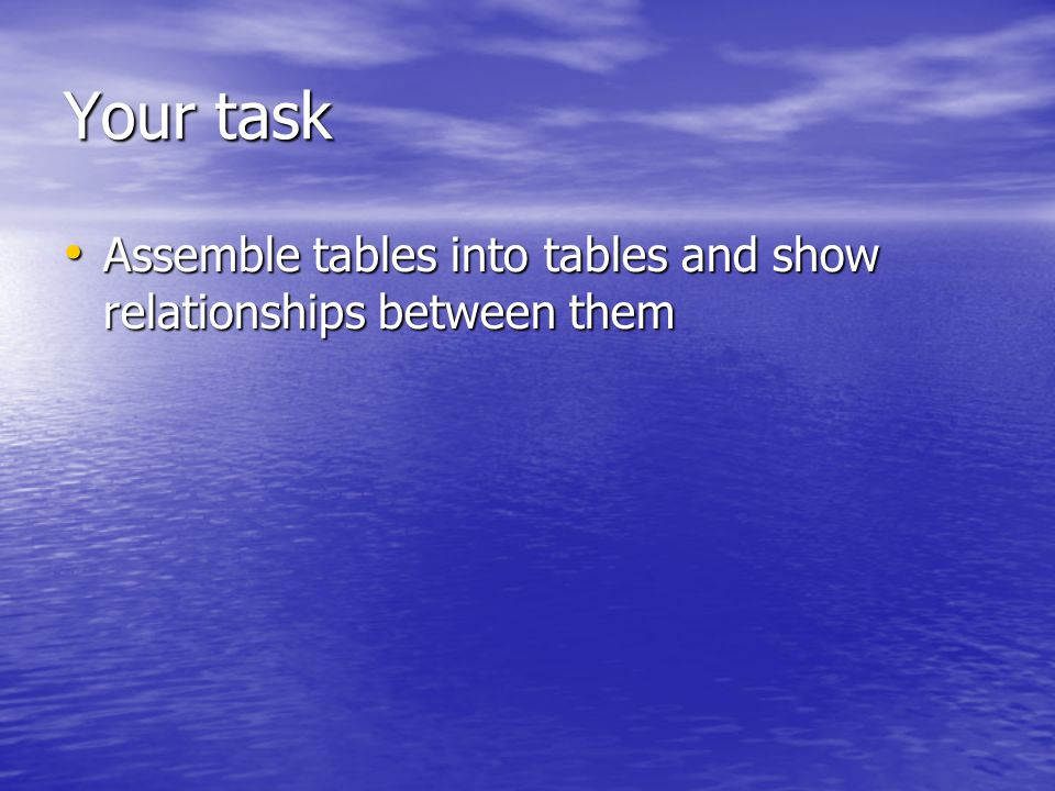 Your task Assemble tables into tables and show relationships between them Assemble tables into tables and show relationships between them