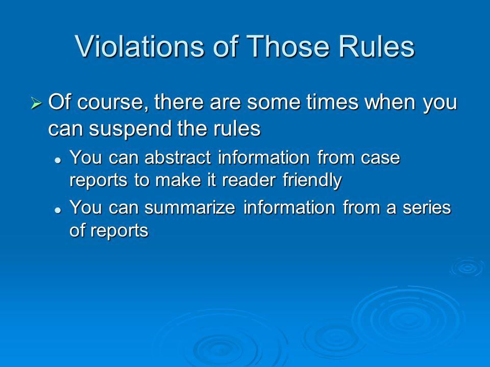 Violations of Those Rules Of course, there are some times when you can suspend the rules Of course, there are some times when you can suspend the rules You can abstract information from case reports to make it reader friendly You can abstract information from case reports to make it reader friendly You can summarize information from a series of reports You can summarize information from a series of reports