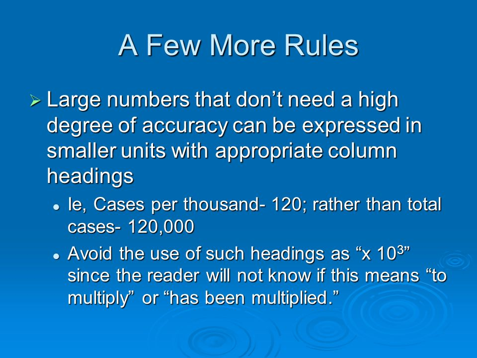 A Few More Rules Large numbers that dont need a high degree of accuracy can be expressed in smaller units with appropriate column headings Large numbers that dont need a high degree of accuracy can be expressed in smaller units with appropriate column headings Ie, Cases per thousand- 120; rather than total cases- 120,000 Ie, Cases per thousand- 120; rather than total cases- 120,000 Avoid the use of such headings as x 10 3 since the reader will not know if this means to multiply or has been multiplied.