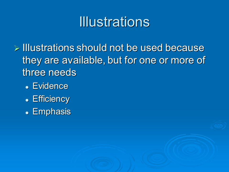 Illustrations Illustrations should not be used because they are available, but for one or more of three needs Illustrations should not be used because they are available, but for one or more of three needs Evidence Evidence Efficiency Efficiency Emphasis Emphasis