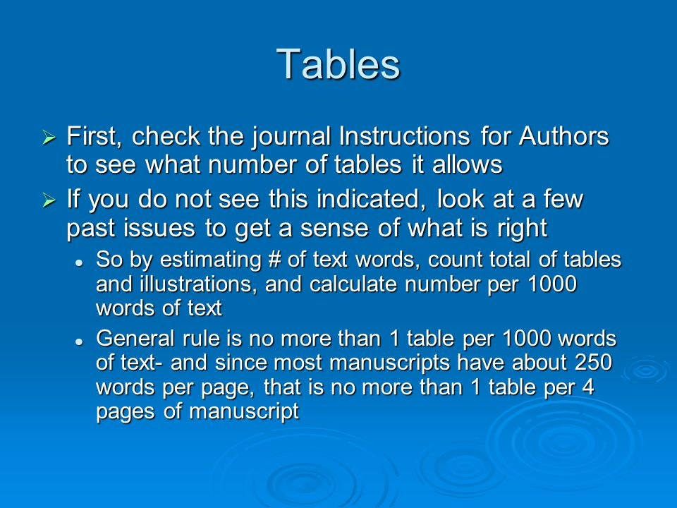 Tables First, check the journal Instructions for Authors to see what number of tables it allows First, check the journal Instructions for Authors to see what number of tables it allows If you do not see this indicated, look at a few past issues to get a sense of what is right If you do not see this indicated, look at a few past issues to get a sense of what is right So by estimating # of text words, count total of tables and illustrations, and calculate number per 1000 words of text So by estimating # of text words, count total of tables and illustrations, and calculate number per 1000 words of text General rule is no more than 1 table per 1000 words of text- and since most manuscripts have about 250 words per page, that is no more than 1 table per 4 pages of manuscript General rule is no more than 1 table per 1000 words of text- and since most manuscripts have about 250 words per page, that is no more than 1 table per 4 pages of manuscript