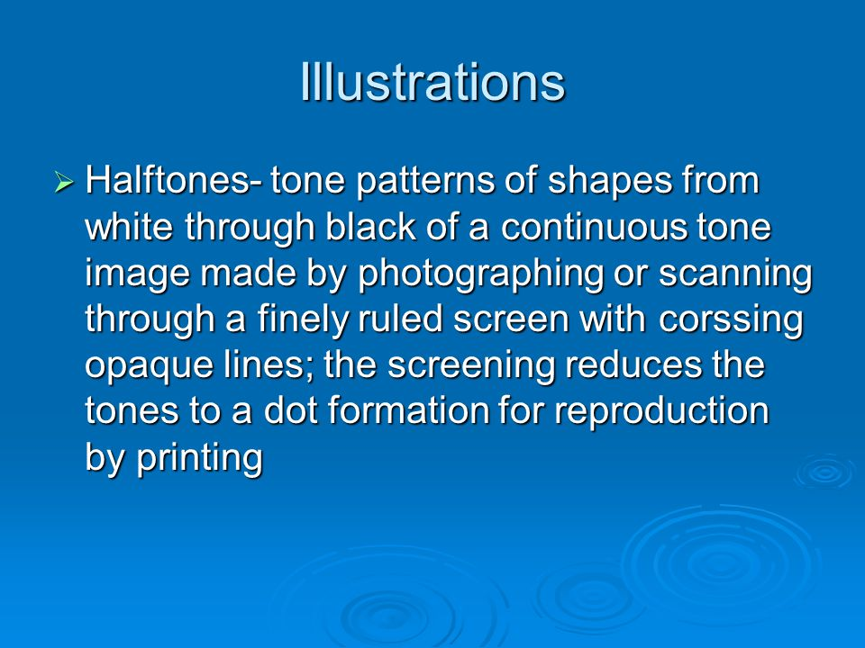 Illustrations Halftones- tone patterns of shapes from white through black of a continuous tone image made by photographing or scanning through a finely ruled screen with corssing opaque lines; the screening reduces the tones to a dot formation for reproduction by printing Halftones- tone patterns of shapes from white through black of a continuous tone image made by photographing or scanning through a finely ruled screen with corssing opaque lines; the screening reduces the tones to a dot formation for reproduction by printing