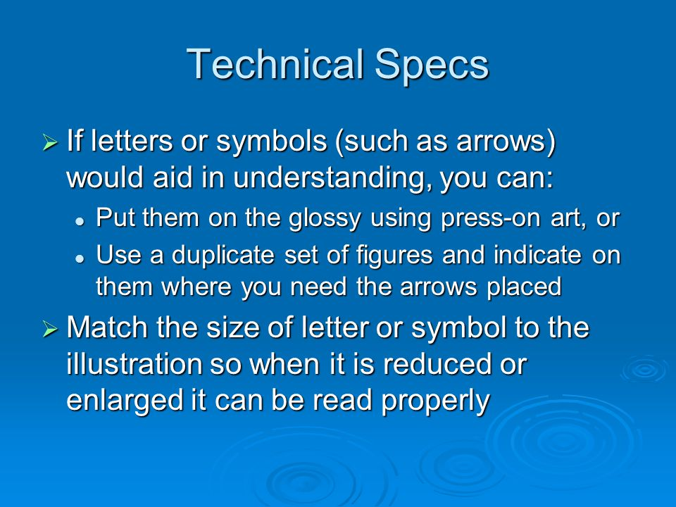 Technical Specs If letters or symbols (such as arrows) would aid in understanding, you can: If letters or symbols (such as arrows) would aid in understanding, you can: Put them on the glossy using press-on art, or Put them on the glossy using press-on art, or Use a duplicate set of figures and indicate on them where you need the arrows placed Use a duplicate set of figures and indicate on them where you need the arrows placed Match the size of letter or symbol to the illustration so when it is reduced or enlarged it can be read properly Match the size of letter or symbol to the illustration so when it is reduced or enlarged it can be read properly