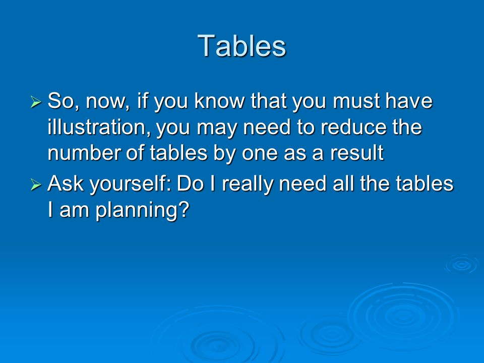 Tables So, now, if you know that you must have illustration, you may need to reduce the number of tables by one as a result So, now, if you know that you must have illustration, you may need to reduce the number of tables by one as a result Ask yourself: Do I really need all the tables I am planning.