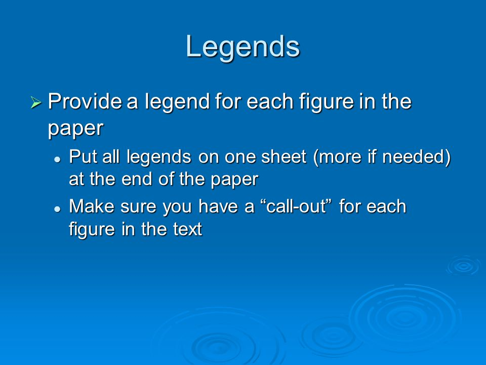 Legends Provide a legend for each figure in the paper Provide a legend for each figure in the paper Put all legends on one sheet (more if needed) at the end of the paper Put all legends on one sheet (more if needed) at the end of the paper Make sure you have a call-out for each figure in the text Make sure you have a call-out for each figure in the text
