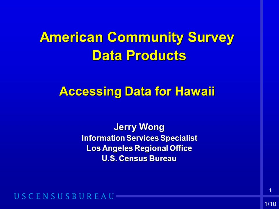 1 American Community Survey Data Products Data Products Accessing Data for Hawaii Jerry Wong Information Services Specialist Los Angeles Regional Office U.S.