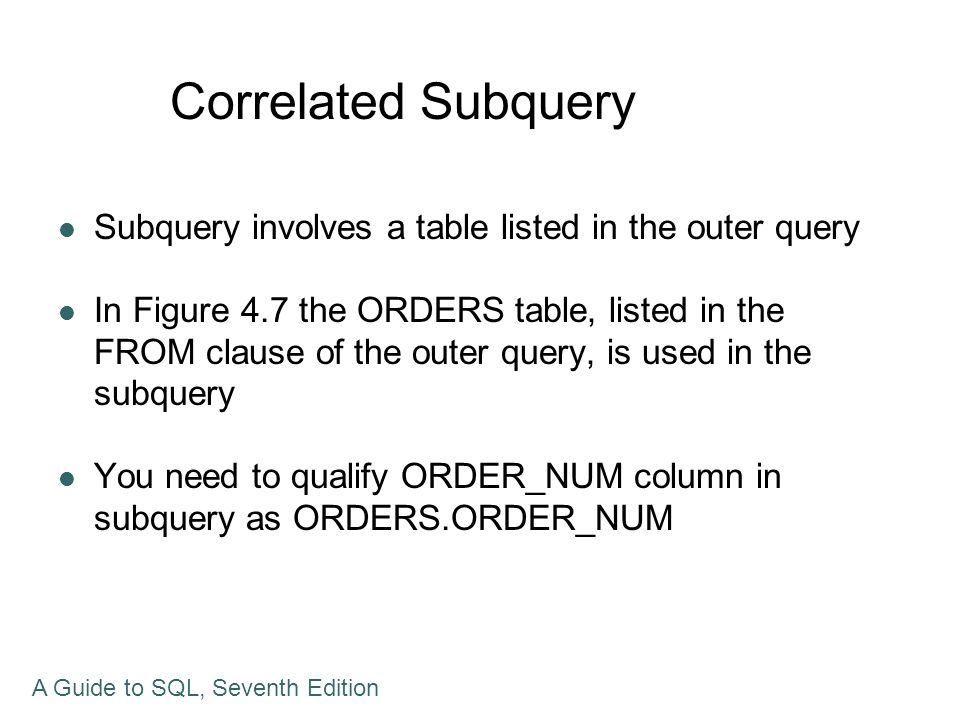Correlated Subquery Subquery involves a table listed in the outer query In Figure 4.7 the ORDERS table, listed in the FROM clause of the outer query,