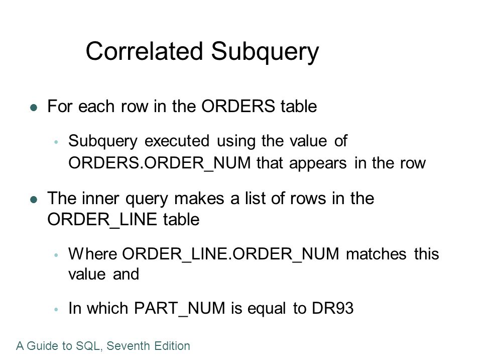 Correlated Subquery For each row in the ORDERS table Subquery executed using the value of ORDERS.ORDER_NUM that appears in the row The inner query mak