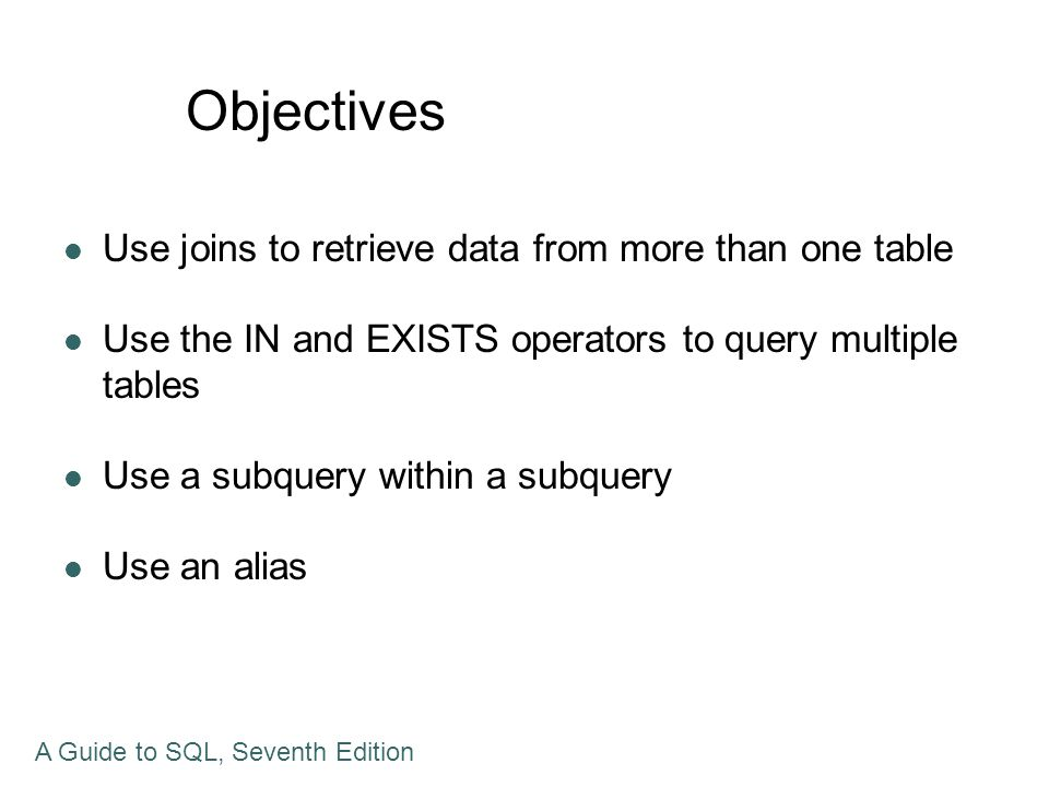 Summary Join tables with various methods A subquery can contain another subquery An alias can be used to simplify the SQL command as well to create self join UNION, INTERSECT, MINUS commands are introduced To form a product of two tables, include both tables in the FROM clause and omit the WHERE clause A Guide to SQL, Seventh Edition