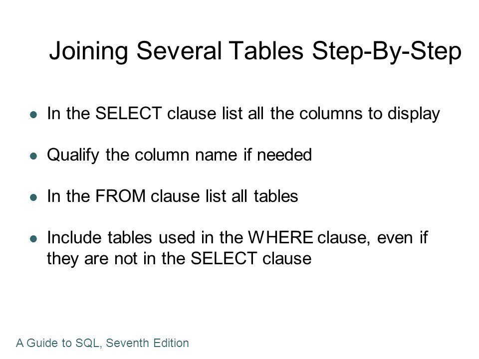 Joining Several Tables Step-By-Step In the SELECT clause list all the columns to display Qualify the column name if needed In the FROM clause list all