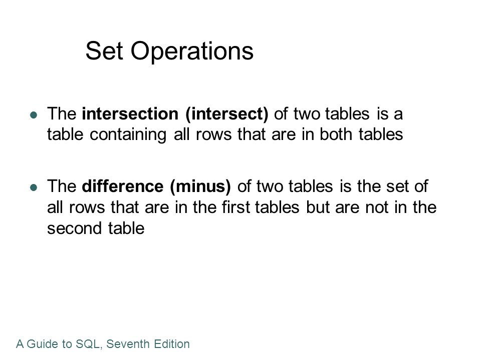 Set Operations The intersection (intersect) of two tables is a table containing all rows that are in both tables The difference (minus) of two tables