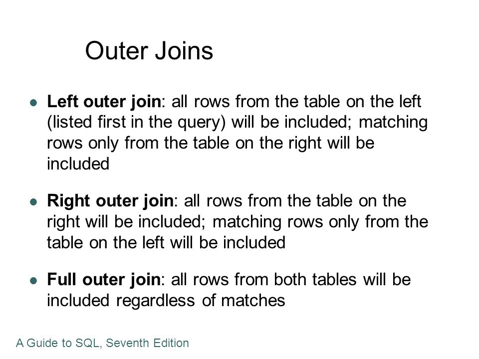 Outer Joins Left outer join: all rows from the table on the left (listed first in the query) will be included; matching rows only from the table on th