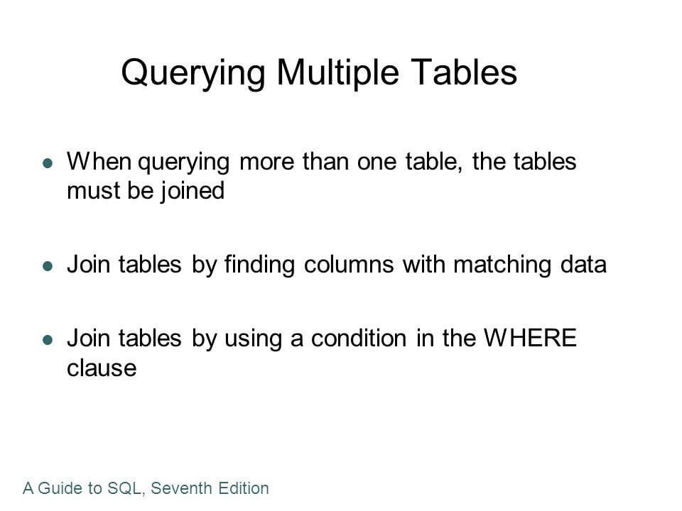 Joining Two Tables In the SELECT clause, list all columns you want to display In the FROM clause, list all tables involved in the query In the WHERE clause, restrict to the rows that have common values in matching columns A Guide to SQL, Seventh Edition