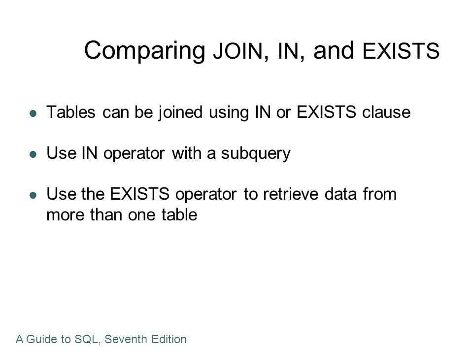 Comparing JOIN, IN, and EXISTS Tables can be joined using IN or EXISTS clause Use IN operator with a subquery Use the EXISTS operator to retrieve data