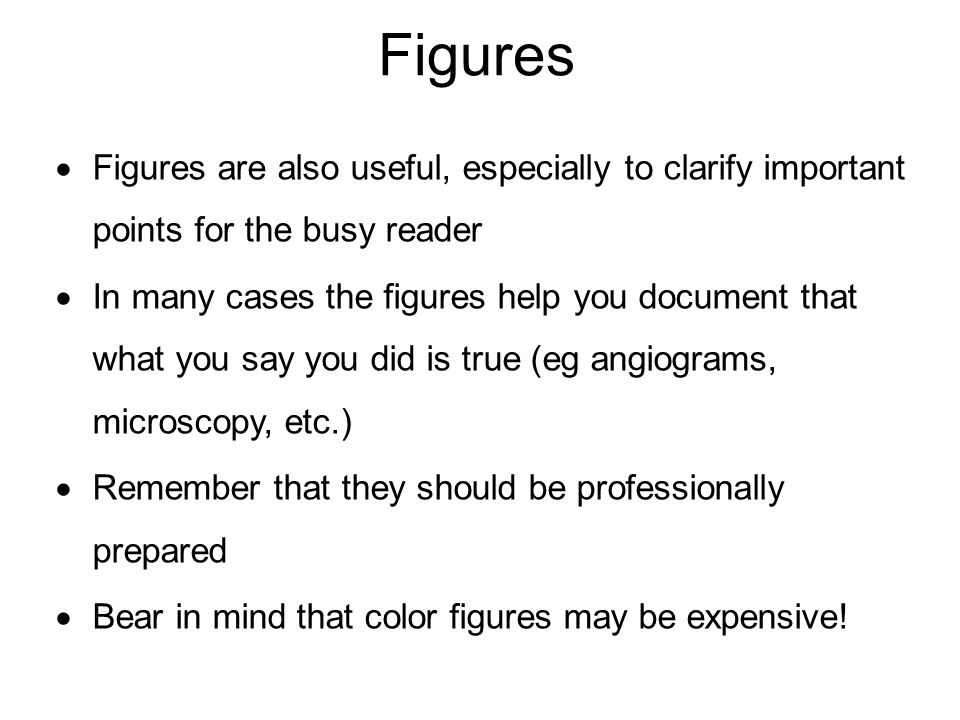 Figures Figures are also useful, especially to clarify important points for the busy reader In many cases the figures help you document that what you say you did is true (eg angiograms, microscopy, etc.) Remember that they should be professionally prepared Bear in mind that color figures may be expensive!