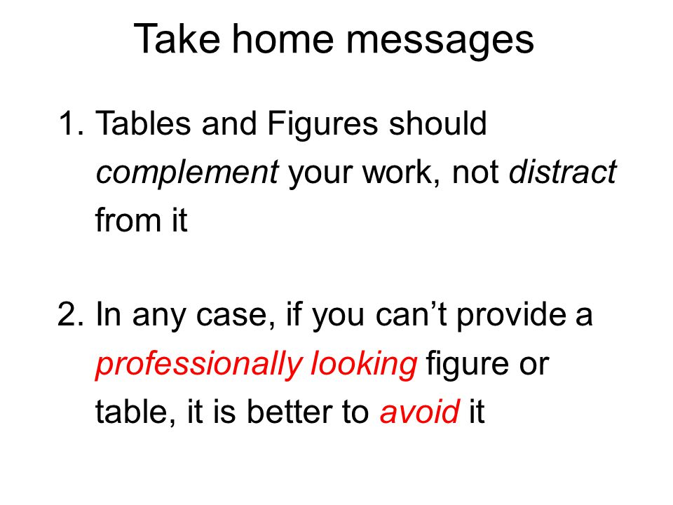 Take home messages 1.Tables and Figures should complement your work, not distract from it 2.In any case, if you cant provide a professionally looking figure or table, it is better to avoid it