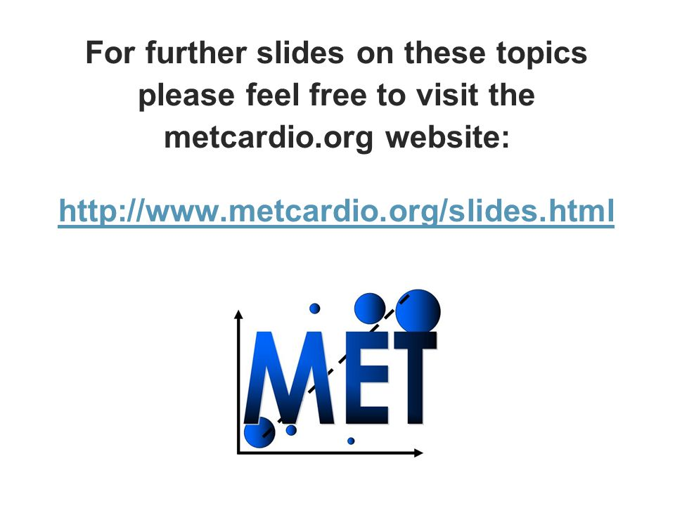 For further slides on these topics please feel free to visit the metcardio.org website: http://www.metcardio.org/slides.html http://www.metcardio.org/slides.html
