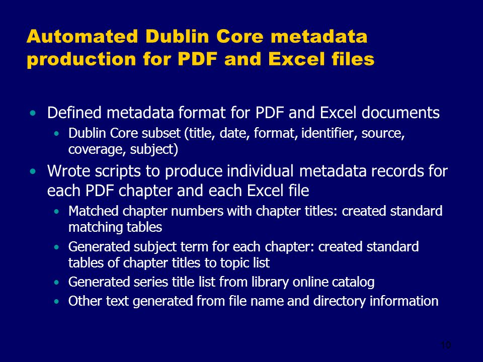 10 Automated Dublin Core metadata production for PDF and Excel files Defined metadata format for PDF and Excel documents Dublin Core subset (title, da
