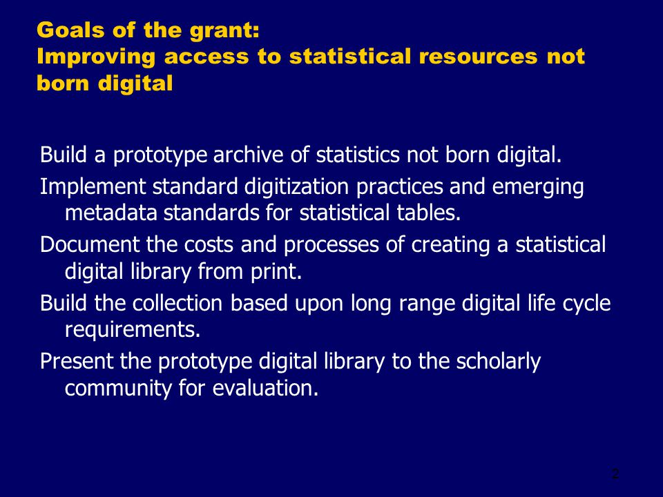 2 Goals of the grant: Improving access to statistical resources not born digital Build a prototype archive of statistics not born digital.