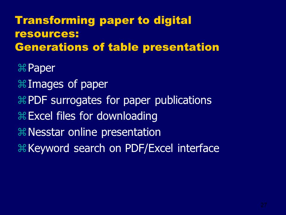27 Transforming paper to digital resources: Generations of table presentation zPaper zImages of paper zPDF surrogates for paper publications zExcel files for downloading zNesstar online presentation zKeyword search on PDF/Excel interface