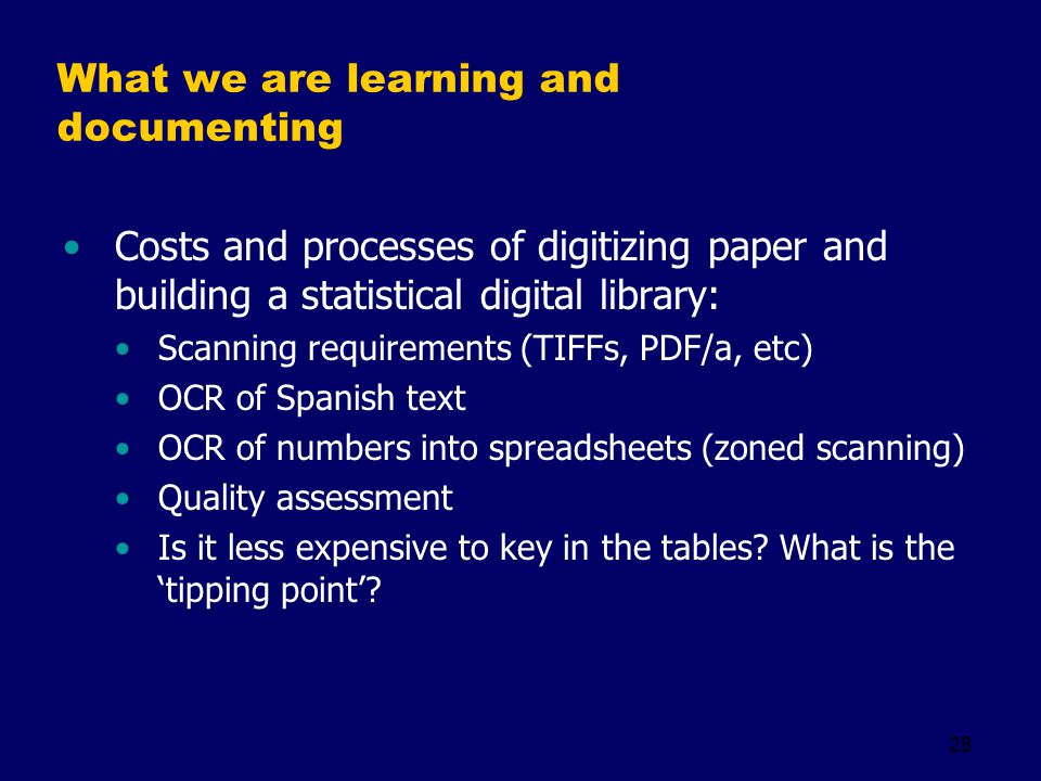 28 What we are learning and documenting Costs and processes of digitizing paper and building a statistical digital library: Scanning requirements (TIFFs, PDF/a, etc) OCR of Spanish text OCR of numbers into spreadsheets (zoned scanning) Quality assessment Is it less expensive to key in the tables.