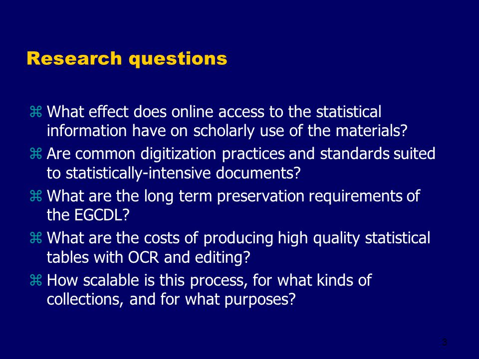 3 Research questions zWhat effect does online access to the statistical information have on scholarly use of the materials? zAre common digitization p