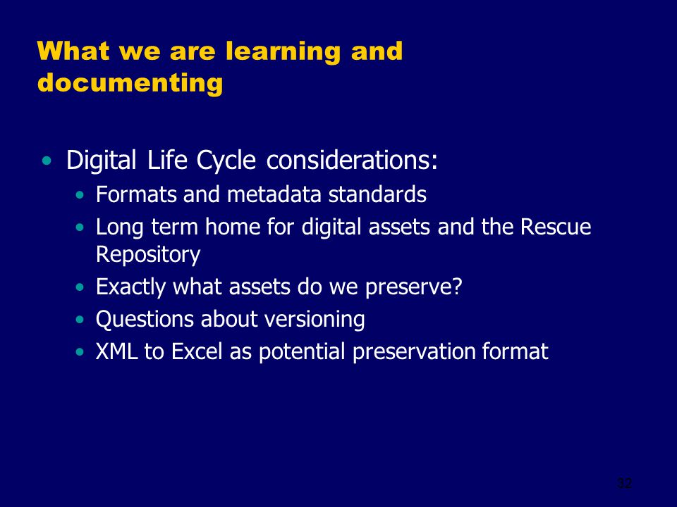 32 What we are learning and documenting Digital Life Cycle considerations: Formats and metadata standards Long term home for digital assets and the Re