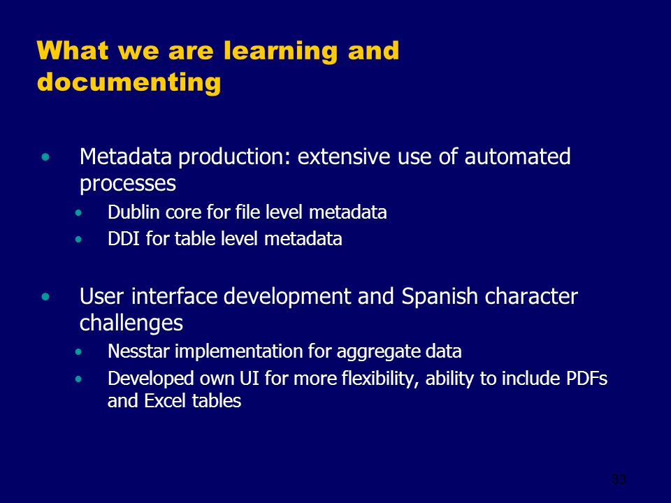 33 What we are learning and documenting Metadata production: extensive use of automated processes Dublin core for file level metadata DDI for table level metadata User interface development and Spanish character challenges Nesstar implementation for aggregate data Developed own UI for more flexibility, ability to include PDFs and Excel tables